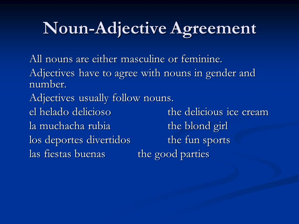 Noun-Adjective Agreement All nouns are either masculine or feminine. Adjectives have to agree with nouns in gender and number. Adjectives usually foll