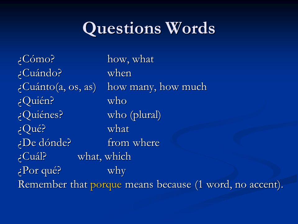 Questions Words ¿Cómo?how, what ¿Cuándo?when ¿Cuánto(a, os, as)how many, how much ¿Quién?who ¿Quiénes?who (plural) ¿Qué?what ¿De dónde?from where ¿Cuá