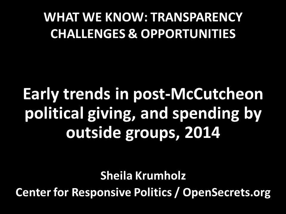 WHAT WE KNOW: TRANSPARENCY CHALLENGES & OPPORTUNITIES Early trends in post-McCutcheon political giving, and spending by outside groups, 2014 Sheila Krumholz Center for Responsive Politics / OpenSecrets.org