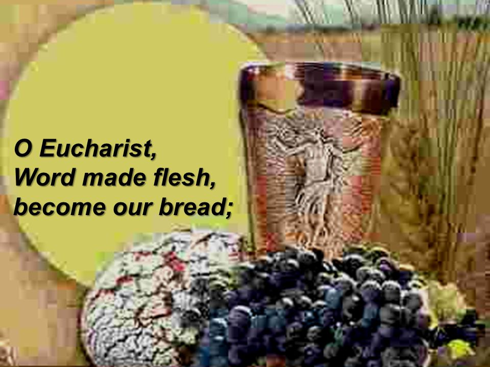 O Eucharist, Word made flesh, become our bread;