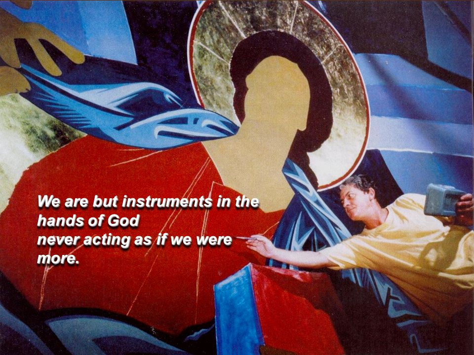 We are but instruments in the hands of God never acting as if we were more.