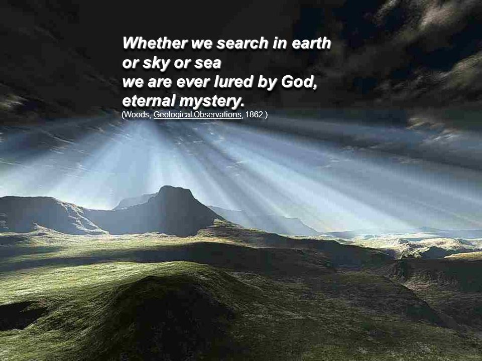 Whether we search in earth or sky or sea we are ever lured by God, eternal mystery.