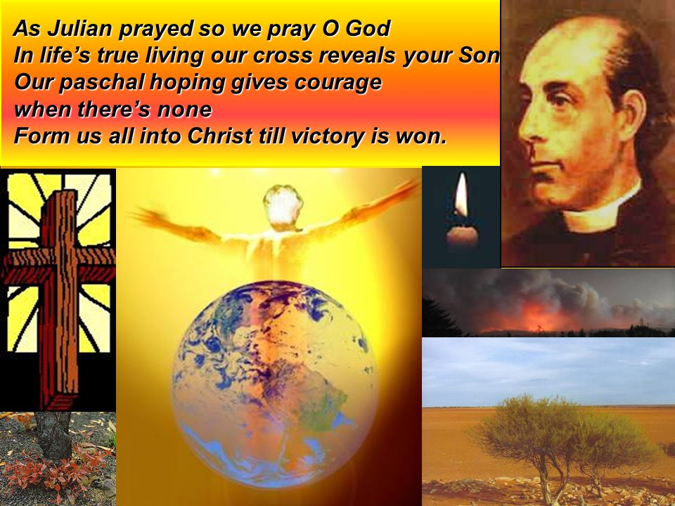 As Julian prayed so we pray O God As Julian prayed so we pray O God In life's true living our cross reveals your Son In life's true living our cross reveals your Son Our paschal hoping gives courage Our paschal hoping gives courage when there's none when there's none Form us all into Christ till victory is won.