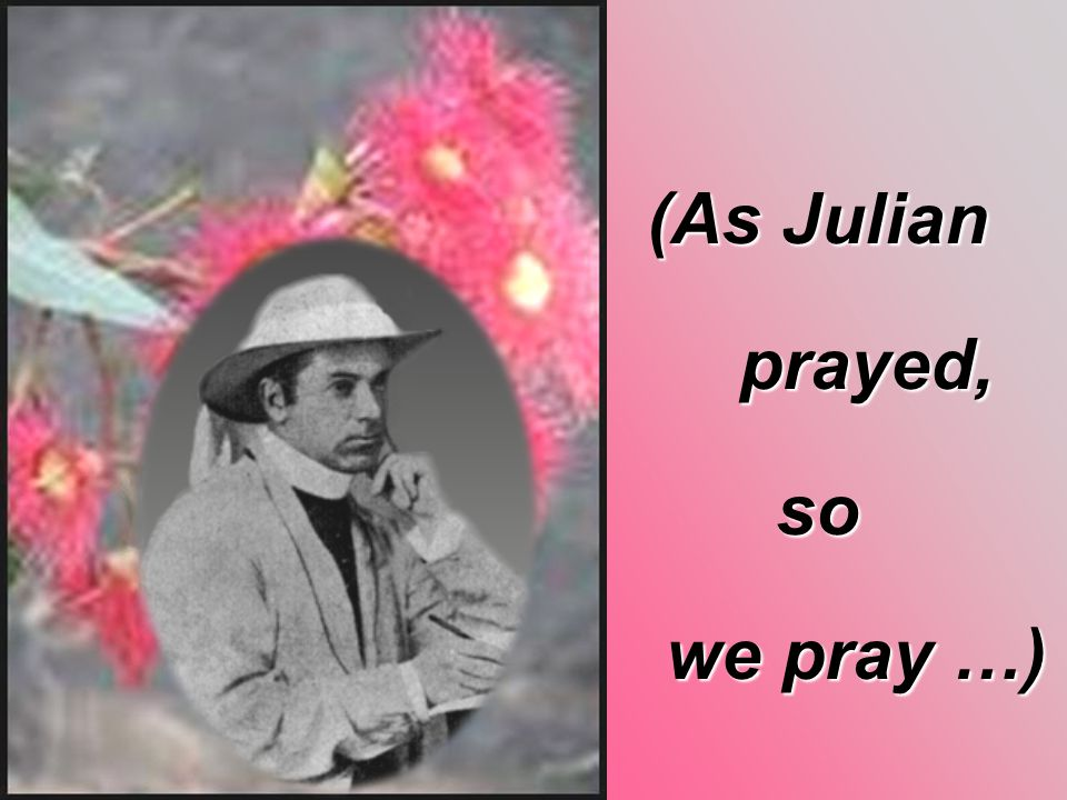 (As Julian prayed, prayed,so we pray …) we pray …)