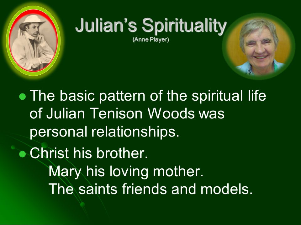 Julian's Spirituality (Anne Player) The basic pattern of the spiritual life of Julian Tenison Woods was personal relationships.