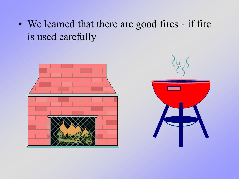 We learned that there are good fires - if fire is used carefully