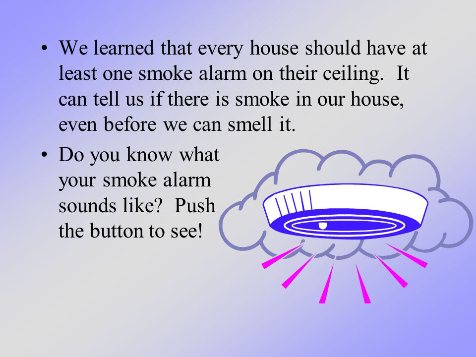 We learned that every house should have at least one smoke alarm on their ceiling.
