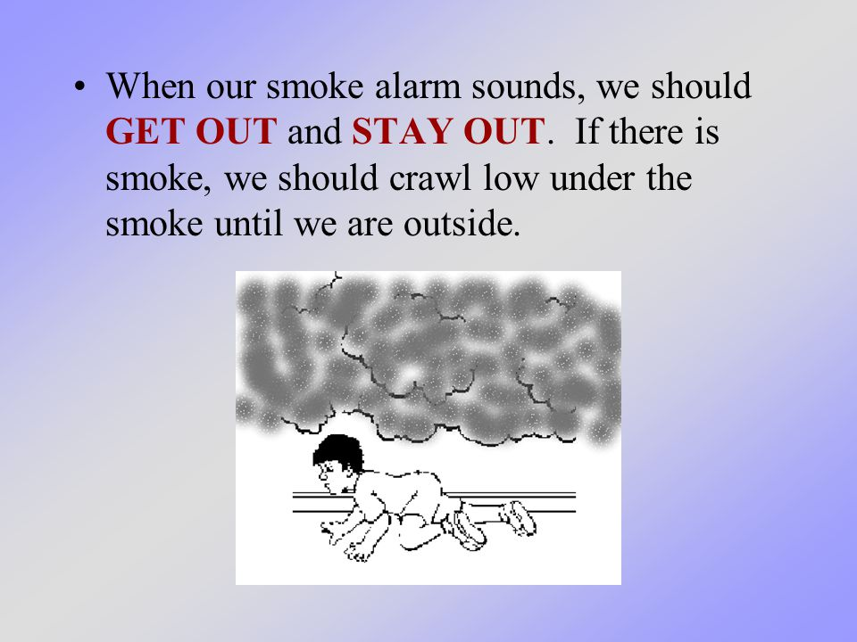 When our smoke alarm sounds, we should GET OUT and STAY OUT. If there is smoke, we should crawl low under the smoke until we are outside.