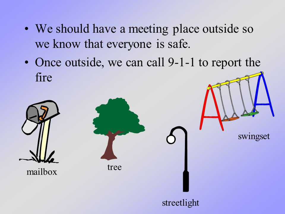 We should have a meeting place outside so we know that everyone is safe.