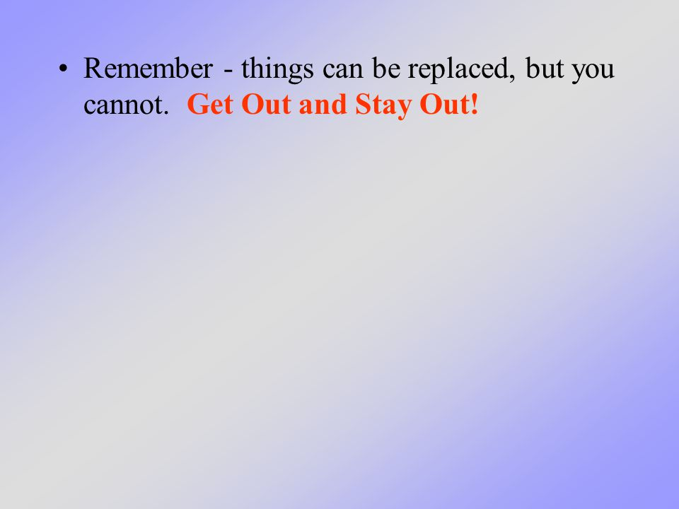 Remember - things can be replaced, but you cannot. Get Out and Stay Out!