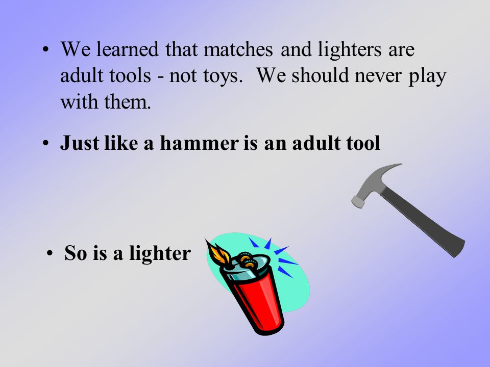 We learned that matches and lighters are adult tools - not toys. We should never play with them. Just like a hammer is an adult tool So is a lighter