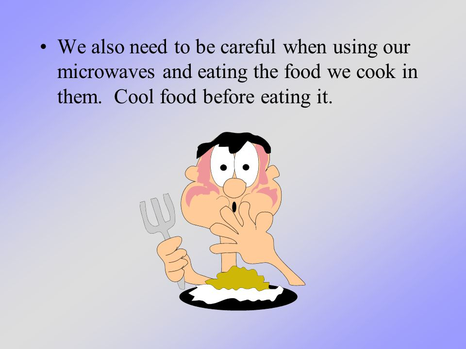 We also need to be careful when using our microwaves and eating the food we cook in them. Cool food before eating it.