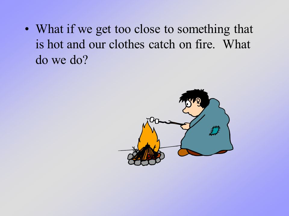 What if we get too close to something that is hot and our clothes catch on fire. What do we do