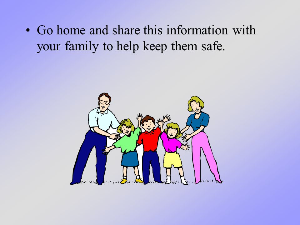 Go home and share this information with your family to help keep them safe.