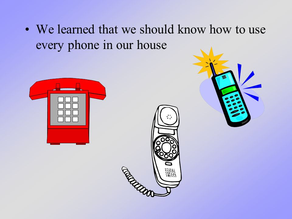 We learned that we should know how to use every phone in our house