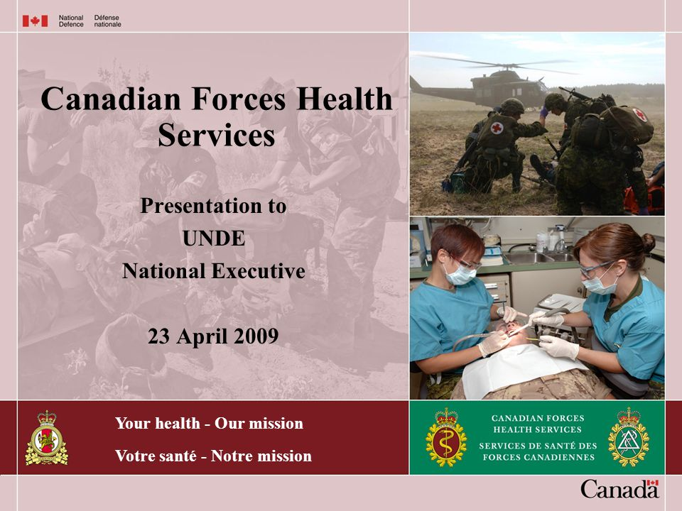 Your health - Our mission Votre santé - Notre mission Canadian Forces Health Services Presentation to UNDE National Executive 23 April 2009