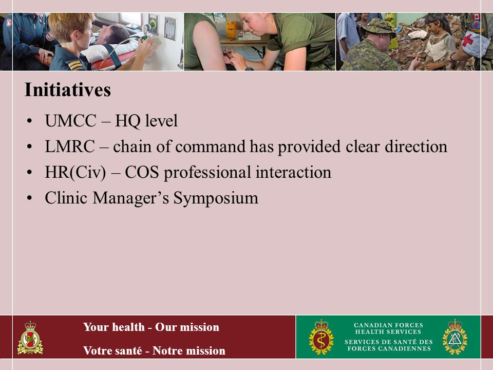 Your health - Our mission Votre santé - Notre mission Initiatives UMCC – HQ level LMRC – chain of command has provided clear direction HR(Civ) – COS professional interaction Clinic Manager's Symposium