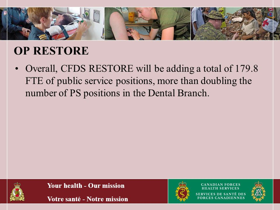 Your health - Our mission Votre santé - Notre mission OP RESTORE Overall, CFDS RESTORE will be adding a total of 179.8 FTE of public service positions, more than doubling the number of PS positions in the Dental Branch.