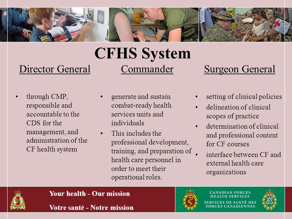Your health - Our mission Votre santé - Notre mission CFHS System Director General through CMP, responsible and accountable to the CDS for the management, and administration of the CF health system Commander generate and sustain combat-ready health services units and individuals This includes the professional development, training, and preparation of health care personnel in order to meet their operational roles.