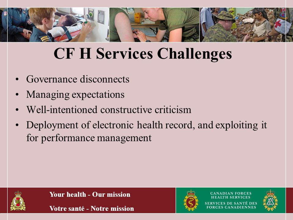Your health - Our mission Votre santé - Notre mission CF H Services Challenges Governance disconnects Managing expectations Well-intentioned constructive criticism Deployment of electronic health record, and exploiting it for performance management