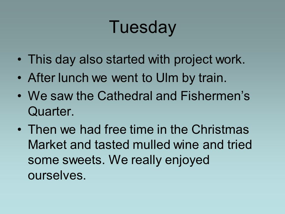 Tuesday This day also started with project work. After lunch we went to Ulm by train. We saw the Cathedral and Fishermen's Quarter. Then we had free t