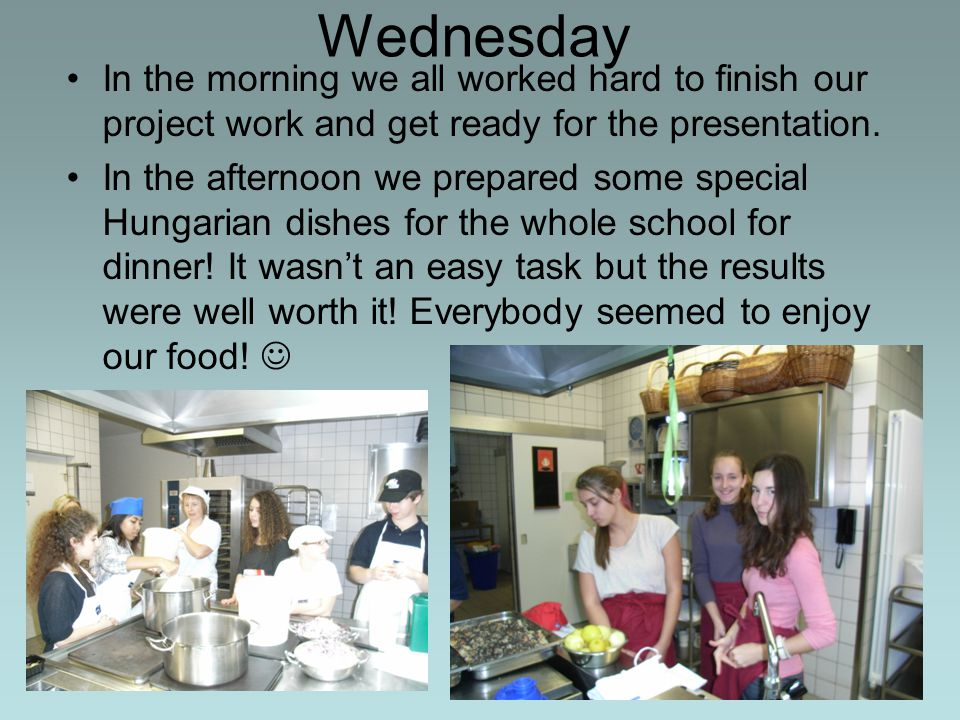 Wednesday In the morning we all worked hard to finish our project work and get ready for the presentation. In the afternoon we prepared some special H