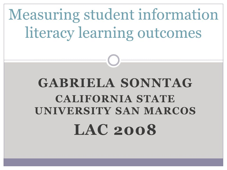 GABRIELA SONNTAG CALIFORNIA STATE UNIVERSITY SAN MARCOS LAC 2008 Measuring student information literacy learning outcomes