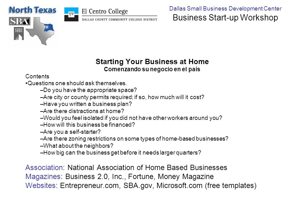 Dallas Small Business Development Center Business Start-up Workshop Starting Your Business at Home Comenzando su negocio en el país Contents Questions one should ask themselves.