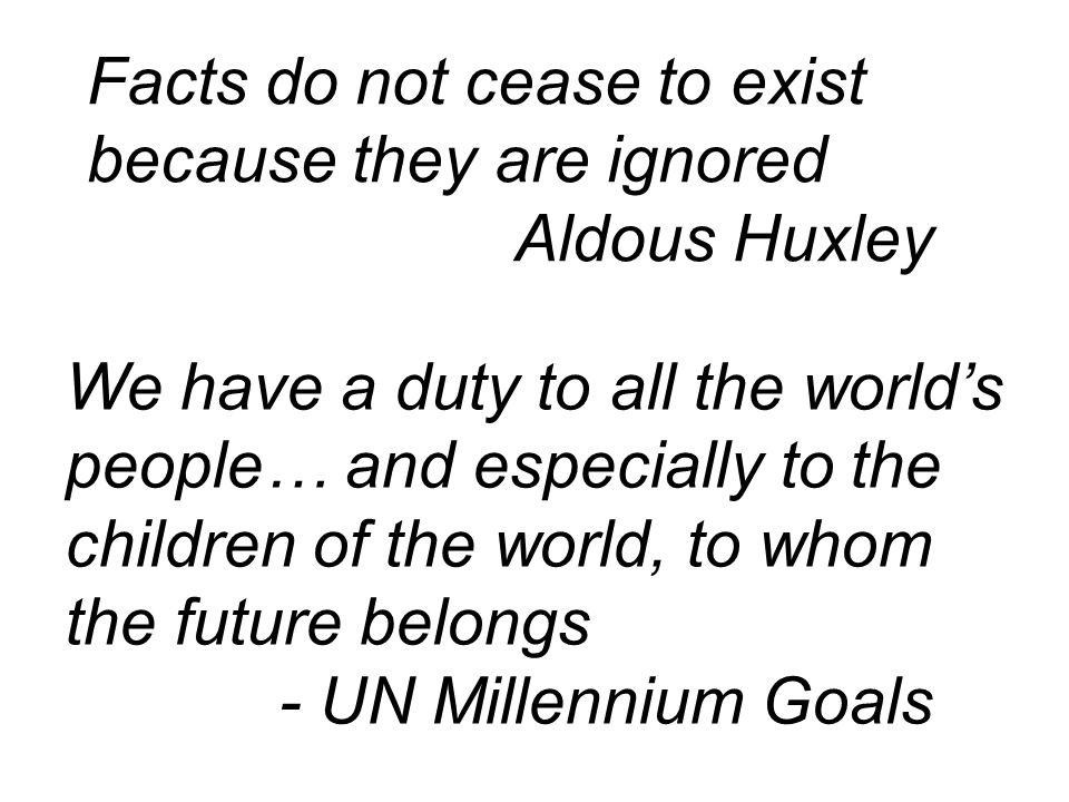 We have a duty to all the world's people… and especially to the children of the world, to whom the future belongs - UN Millennium Goals Facts do not cease to exist because they are ignored Aldous Huxley