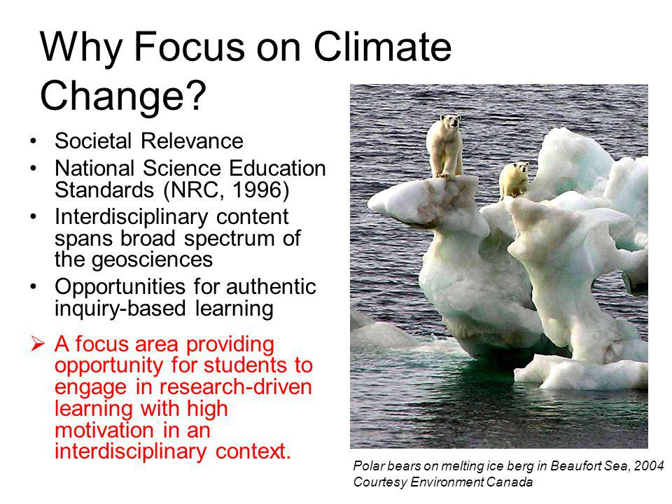 Why Focus on Climate Change? Societal Relevance National Science Education Standards (NRC, 1996) Interdisciplinary content spans broad spectrum of the