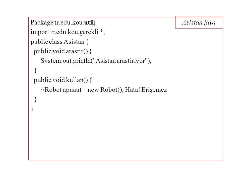 Asistan.java Package tr.edu.kou.util; import tr.edu.kou.gerekli.*; public class Asistan { public void arastir() { System.out.println( Asistan arastiriyor ); } public void kullan() { //Robot upuaut = new Robot(); Hata.
