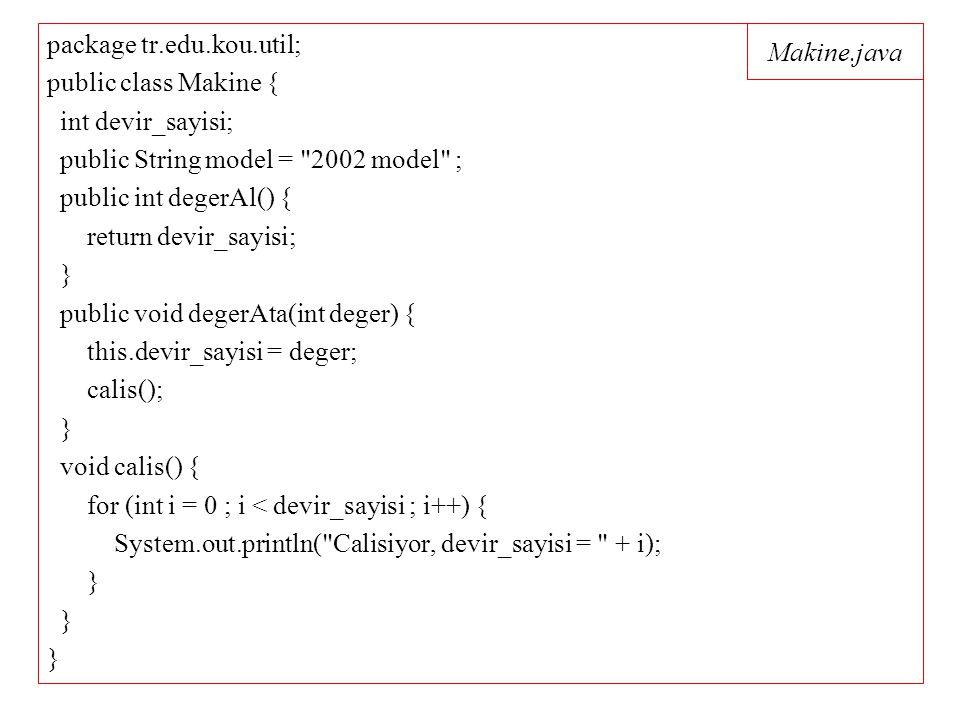 Makine.java package tr.edu.kou.util; public class Makine { int devir_sayisi; public String model = 2002 model ; public int degerAl() { return devir_sayisi; } public void degerAta(int deger) { this.devir_sayisi = deger; calis(); } void calis() { for (int i = 0 ; i < devir_sayisi ; i++) { System.out.println( Calisiyor, devir_sayisi = + i); }
