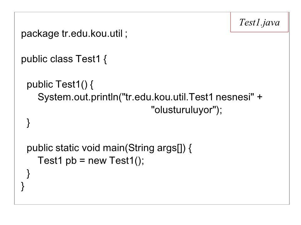 Test1.java package tr.edu.kou.util ; public class Test1 { public Test1() { System.out.println( tr.edu.kou.util.Test1 nesnesi + olusturuluyor ); } public static void main(String args[]) { Test1 pb = new Test1(); } }