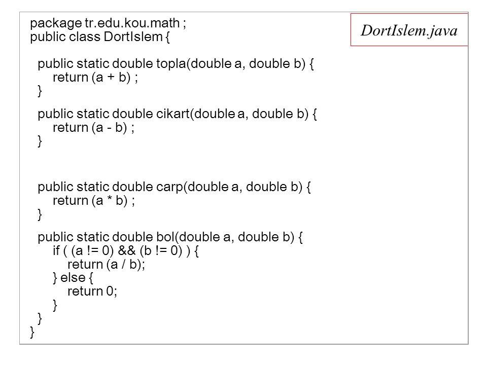 DortIslem.java package tr.edu.kou.math ; public class DortIslem { public static double topla(double a, double b) { return (a + b) ; } public static double cikart(double a, double b) { return (a - b) ; } public static double carp(double a, double b) { return (a * b) ; } public static double bol(double a, double b) { if ( (a != 0) && (b != 0) ) { return (a / b); } else { return 0; } } }