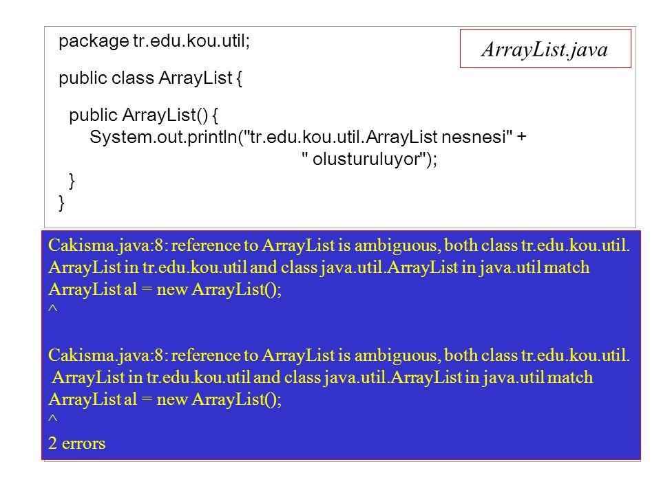 ArrayList.java package tr.edu.kou.util; public class ArrayList { public ArrayList() { System.out.println( tr.edu.kou.util.ArrayList nesnesi + olusturuluyor ); } } import java.util.*; import tr.edu.kou.util.*; public class Cakisma { public static void main(String args[]) { System.out.println( Baslagic.. ); ArrayList al = new ArrayList(); System.out.println( Bitis.. ); } } Cakisma.java:8: reference to ArrayList is ambiguous, both class tr.edu.kou.util.
