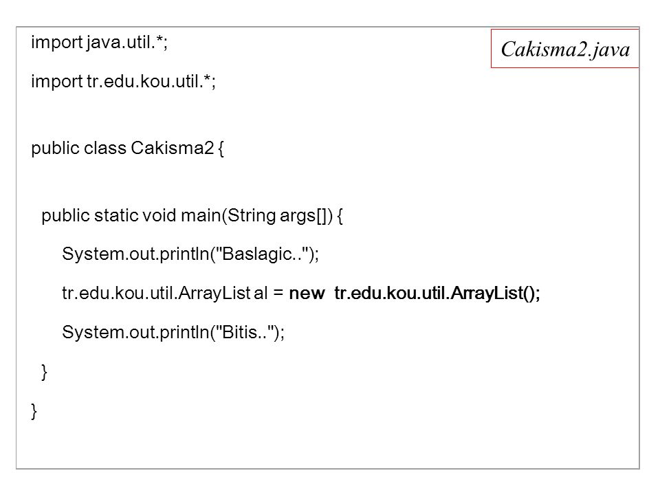 Cakisma2.java import java.util.*; import tr.edu.kou.util.*; public class Cakisma2 { public static void main(String args[]) { System.out.println( Baslagic.. ); tr.edu.kou.util.ArrayList al = new tr.edu.kou.util.ArrayList(); System.out.println( Bitis.. ); } }