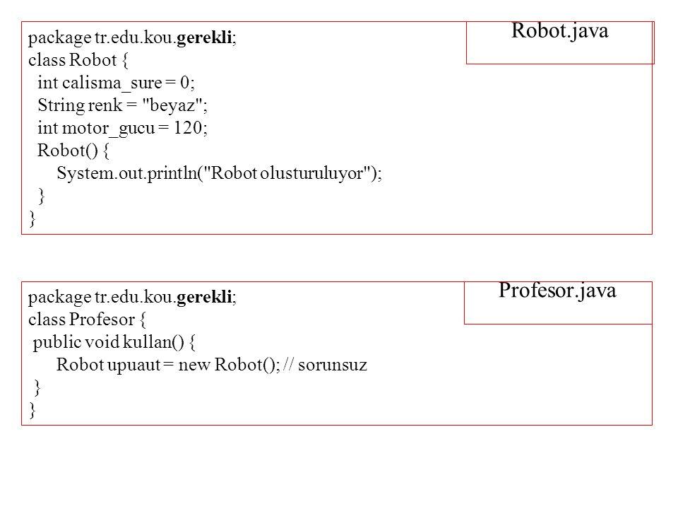 Robot.java package tr.edu.kou.gerekli; class Robot { int calisma_sure = 0; String renk = beyaz ; int motor_gucu = 120; Robot() { System.out.println( Robot olusturuluyor ); } package tr.edu.kou.gerekli; class Profesor { public void kullan() { Robot upuaut = new Robot(); // sorunsuz } Profesor.java