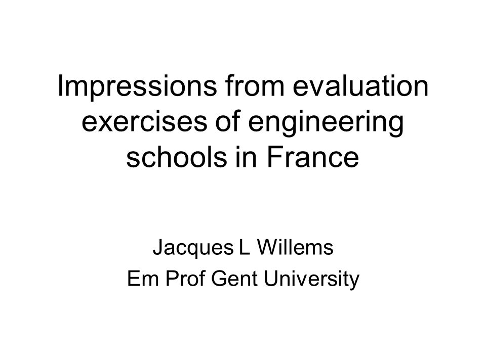 Impressions from evaluation exercises of engineering schools in France Jacques L Willems Em Prof Gent University