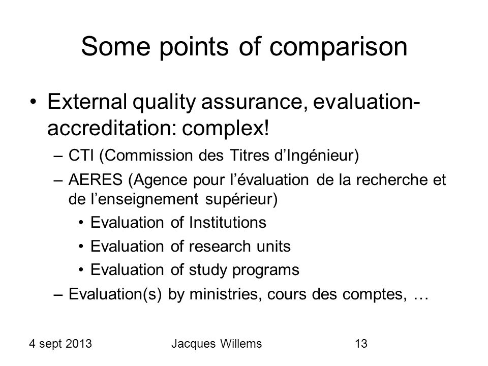 4 sept 2013Jacques Willems13 Some points of comparison External quality assurance, evaluation- accreditation: complex.