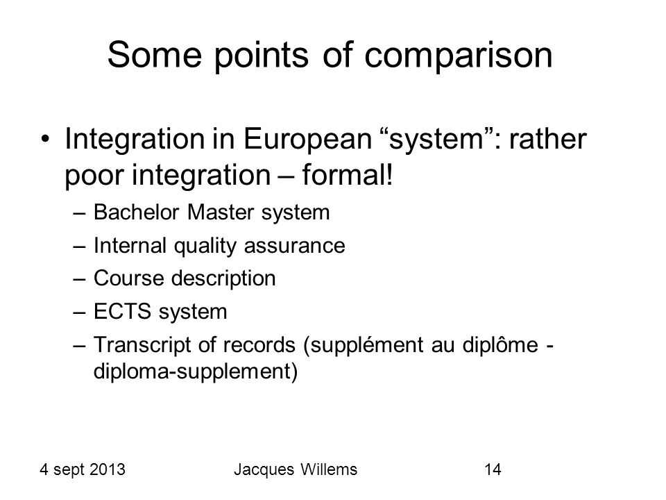 4 sept 2013Jacques Willems14 Some points of comparison Integration in European system : rather poor integration – formal.