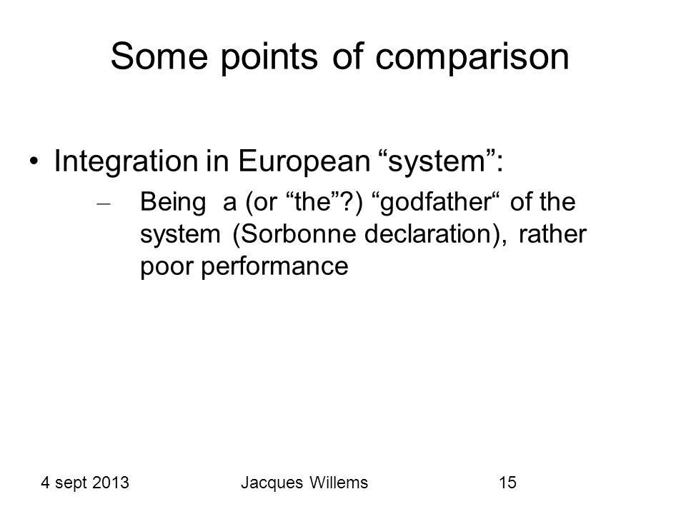 4 sept 2013Jacques Willems15 Some points of comparison Integration in European system : – Being a (or the ) godfather of the system (Sorbonne declaration), rather poor performance