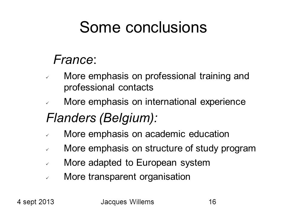 4 sept 2013Jacques Willems16 Some conclusions France: More emphasis on professional training and professional contacts More emphasis on international experience Flanders (Belgium): More emphasis on academic education More emphasis on structure of study program More adapted to European system More transparent organisation