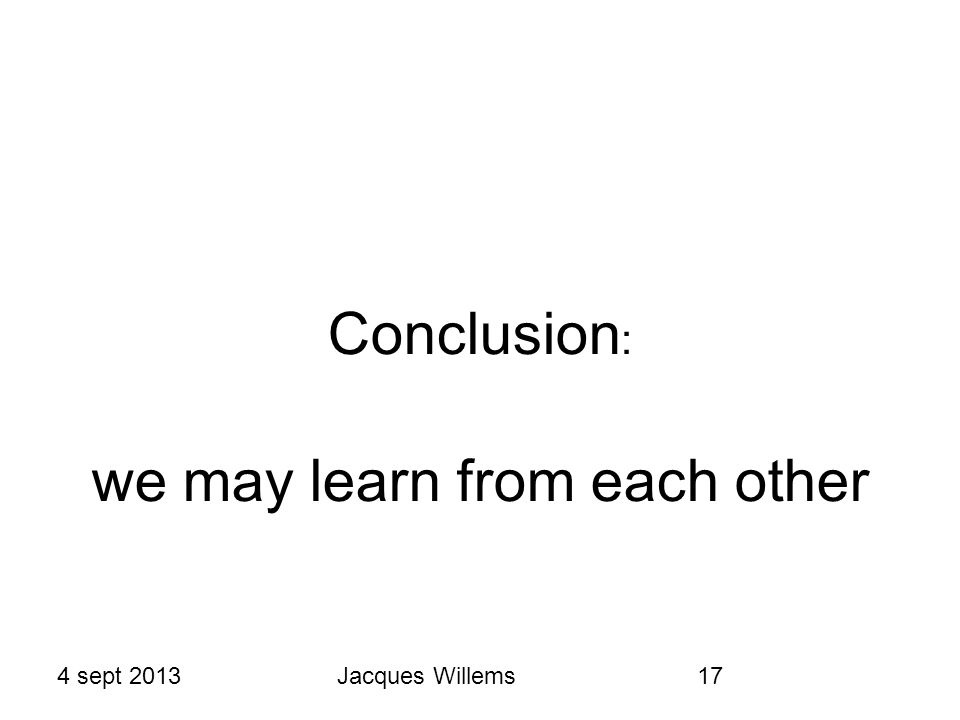 4 sept 2013Jacques Willems17 Conclusion : we may learn from each other