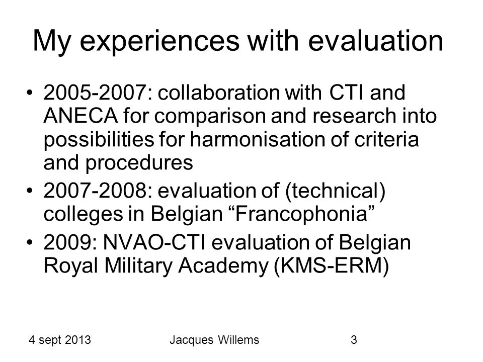 4 sept 2013Jacques Willems3 My experiences with evaluation 2005-2007: collaboration with CTI and ANECA for comparison and research into possibilities for harmonisation of criteria and procedures 2007-2008: evaluation of (technical) colleges in Belgian Francophonia 2009: NVAO-CTI evaluation of Belgian Royal Military Academy (KMS-ERM)