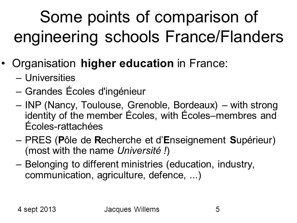 4 sept 2013Jacques Willems5 Some points of comparison of engineering schools France/Flanders Organisation higher education in France: –Universities –Grandes Écoles d ingénieur –INP (Nancy, Toulouse, Grenoble, Bordeaux) – with strong identity of the member Écoles, with Écoles–membres and Écoles-rattachées –PRES (Pôle de Recherche et d'Enseignement Supérieur) (most with the name Université !) –Belonging to different ministries (education, industry, communication, agriculture, defence,...)