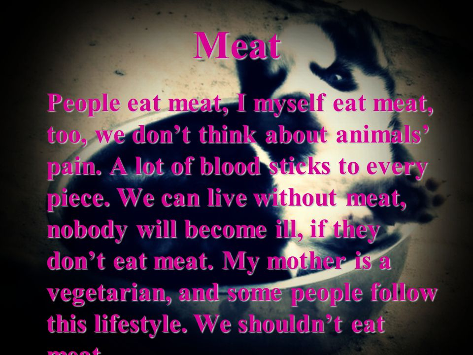 Meat People eat meat, I myself eat meat, too, we don't think about animals' pain.