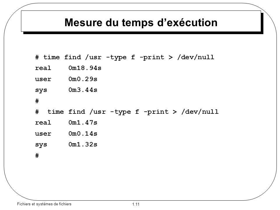 1.11 Fichiers et systèmes de fichiers Mesure du temps d'exécution # time find /usr -type f -print > /dev/null real 0m18.94s user 0m0.29s sys 0m3.44s # # time find /usr -type f -print > /dev/null real 0m1.47s user 0m0.14s sys 0m1.32s #