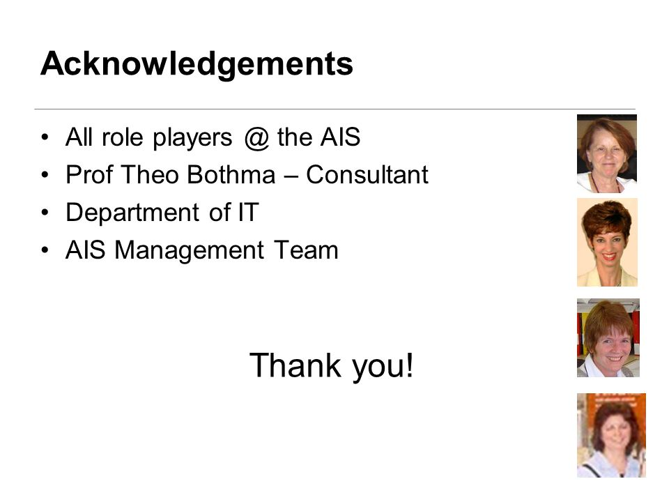 Acknowledgements All role players @ the AIS Prof Theo Bothma – Consultant Department of IT AIS Management Team Thank you!