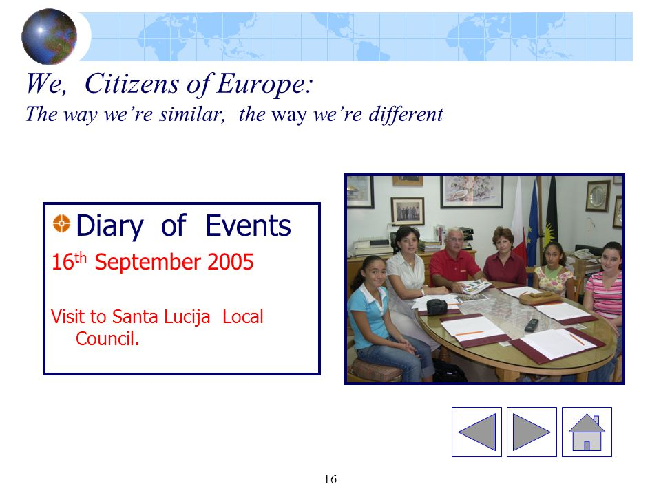 16 We, Citizens of Europe: The way we're similar, the way we're different Diary of Events 16 th September 2005 Visit to Santa Lucija Local Council.