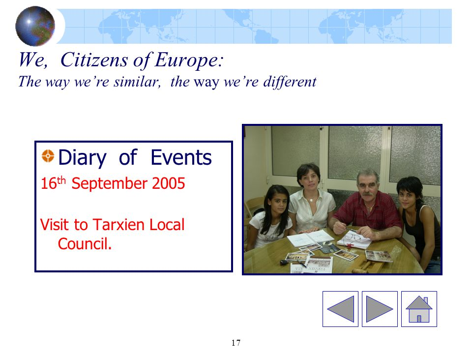 17 We, Citizens of Europe: The way we're similar, the way we're different Diary of Events 16 th September 2005 Visit to Tarxien Local Council.